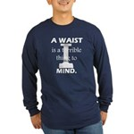 A Waist is a Terrible Thing to Mind T-Shirts Gifts Long Sleeve Dark T-Shirt