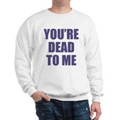 You're Dead to Me Sweatshirt