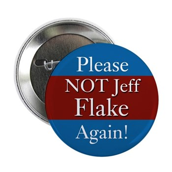 Please Not Jeff Flake Again!  Let someone else represent Arizona in Congress.  Someone with a more progressive spirit.  (Anti-Flake pinback button)