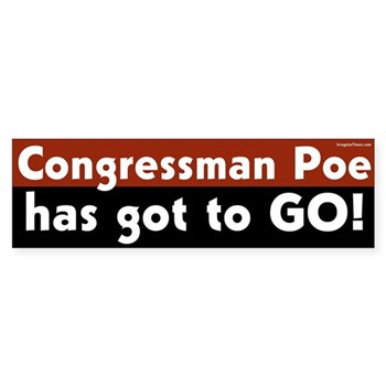 Congressman Poe has got to go!  (Bumper sticker against Ted Poe)