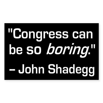 Congress can be so boring, complains John Shadegg.  The poor dear.  Why doesn't he just resign from his position?  He's doing no good on Capitol Hill!  (Sack John Shadegg Bumper Sticker)