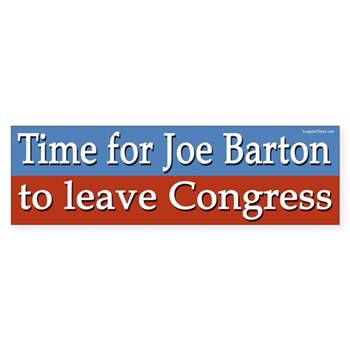 Time for Joe Barton to leave Congress (anti-Barton Bumper Sticker for the Texas congressional campaigns)