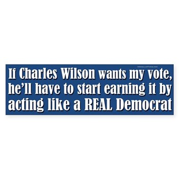 If Charlie Wilson wants my vote, he'd better start acting like a REAL Democrat!  (Progressive Anti-Wilson Bumper Sticker)