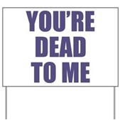 You're Dead to Me Yard Sign
