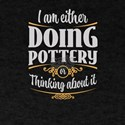 I Am Either Doing Pottery Or Thinking Abou T-Shirt