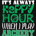 Its Always Happy Hour When I Play Archery T-Shirt